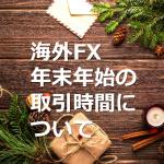 国内業者とは違う海外FX業者の年末年始取引時間に注意