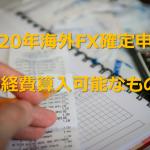2019年分の海外FX改定申告の効率的な進め方② 確定申告時に経費算入できるものについて